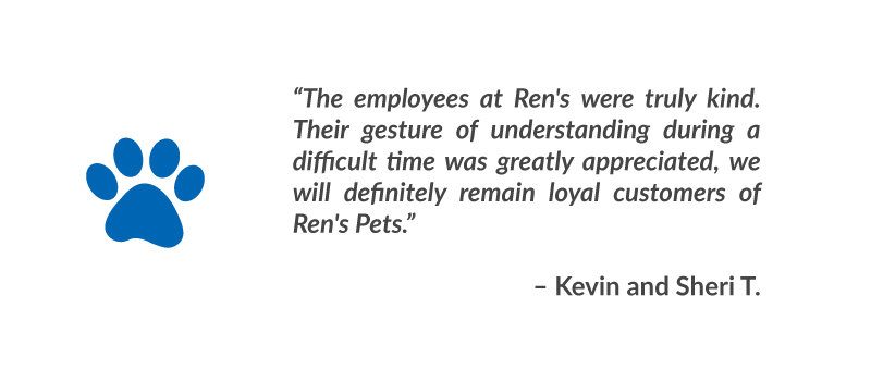 """The employees at Ren's were truly kind. Their gesture of understanding during a difficult time was greatly appreciated, we will definitely remain loyal customers of Ren's Pets."" – Kevin and Sheri T."