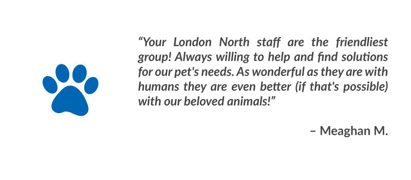"""Your London North staff are the friendliest group! Always willing to help and find solutions for our pet's needs. As wonderful as they are with humans they are even better (if that's possible) with our beloved animals!"" – Meaghan M."