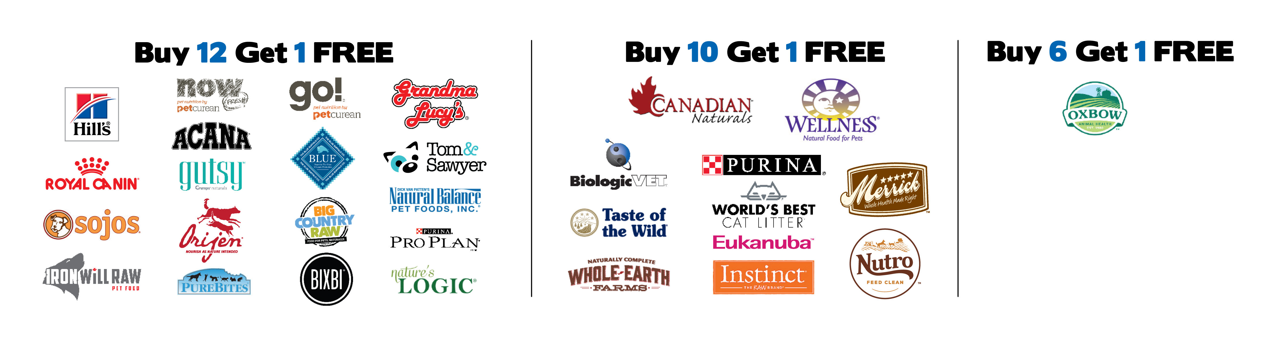 Buy 12 Get 1 Free: PureBites, Hill's Science Diet, Bixbi, Go! Grandma Lucy's, Royal Canin, NOW Fresh, Tom & Sawyer, Natural Balance, Orijen, Acana, Pro Plan, Sojos (excluding Simple Remedy), Iron Will Raw (excluding meal deals), Big Country Raw (4lbs boxes, 6lbs totes, and 12lbs Mini Grab & Go Only), Crumps' Naturals (Gutsy), Nature's Logic.  Buy 10 Get 1 Free: Canadian Naturals, Wellness, Blue Buffalo, Biologic, Purina, Merrick, Taste of the Wild, World's Best, Eukanuba, Whole Earth Farms, Instinct, Nutro. Buy 6 Get 1 Free: Oxbow.