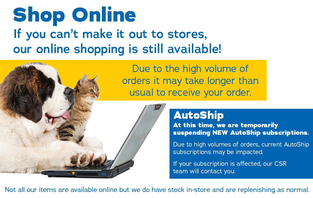 If you can't make it out to stores, our online shopping is still available! Due to the high volume of orders it may take longer than usual to receive your order and AutoShip may be impacted. If your subscription is affected, our CSR team will contact you.