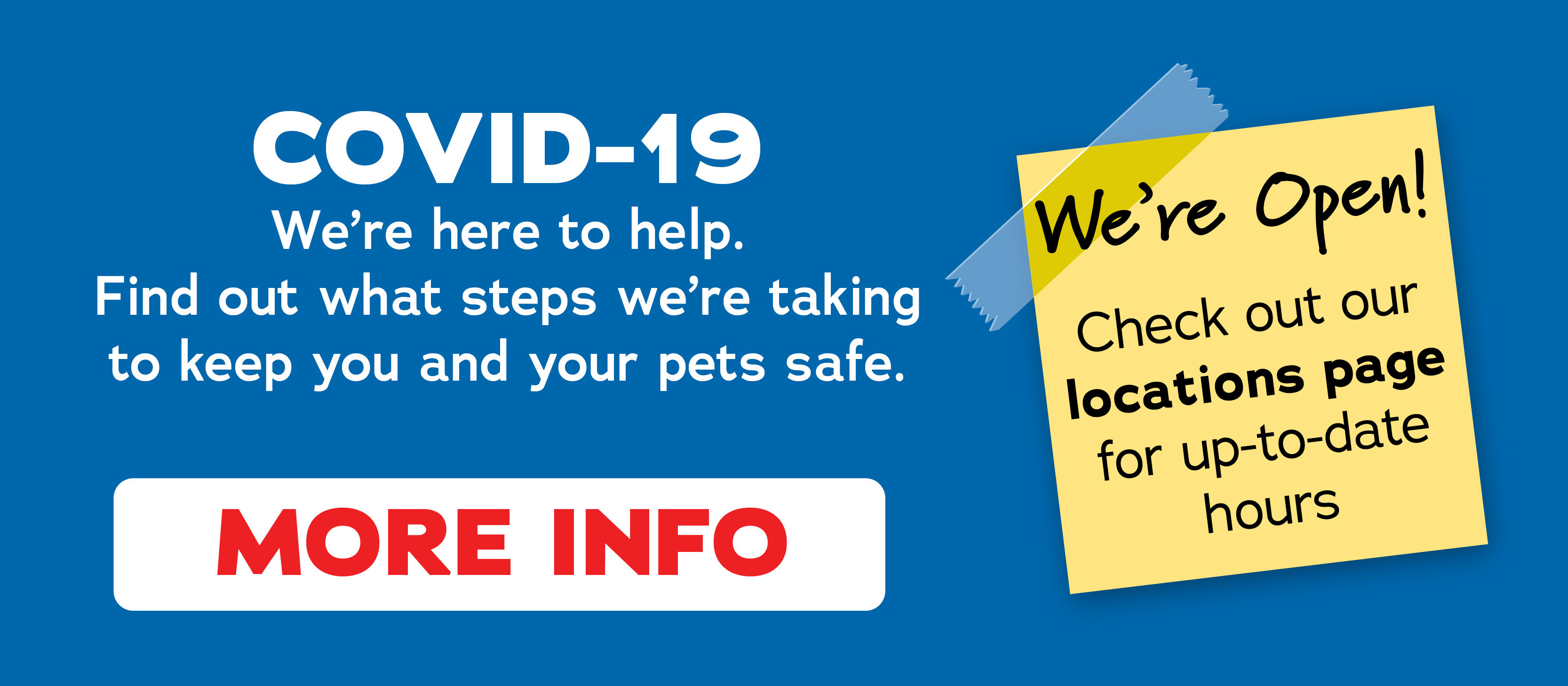 We're here to help. Find out what steps we're taking to keep you and your pets safe.