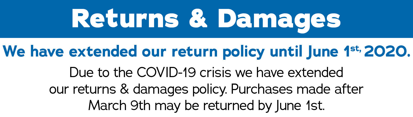 Due to the COVID-19 crisis, we have extended our Returns & Damages Policy. Purchases made after March 9th, 2020 may be returned by June 1st, 2020.