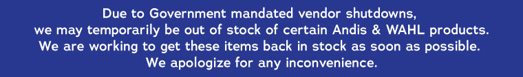 Due to Government mandated vendor shutdowns, we may temporarily be out of stock of certain Andis & WAHL products.