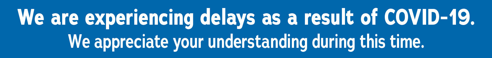 We are experiencing delays as a result of COVID-19. We appreciate your understanding during this time.