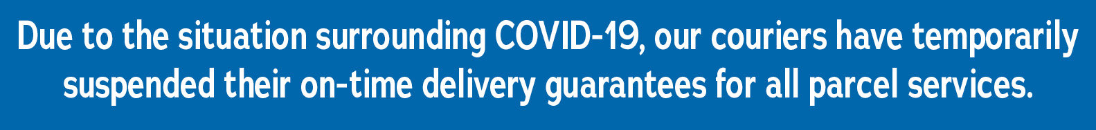 Due to the situation surrounding COVID-19, our couriers have temporarily suspended their on-time delivery guarantees for all parcel services.