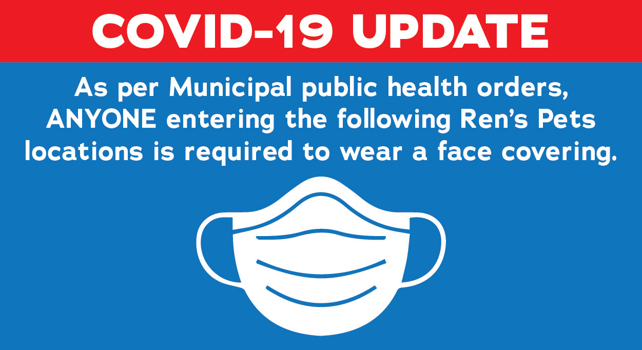 As per Municipal public health orders, anyone entering the following Ren's Pets locations is required to wear a face covering.
