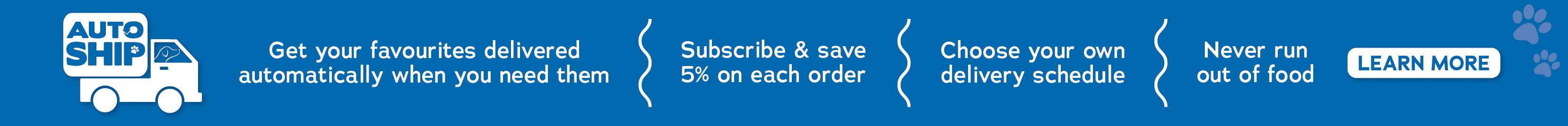 Autoship. Get your favourite's delivered automatically when you need them.