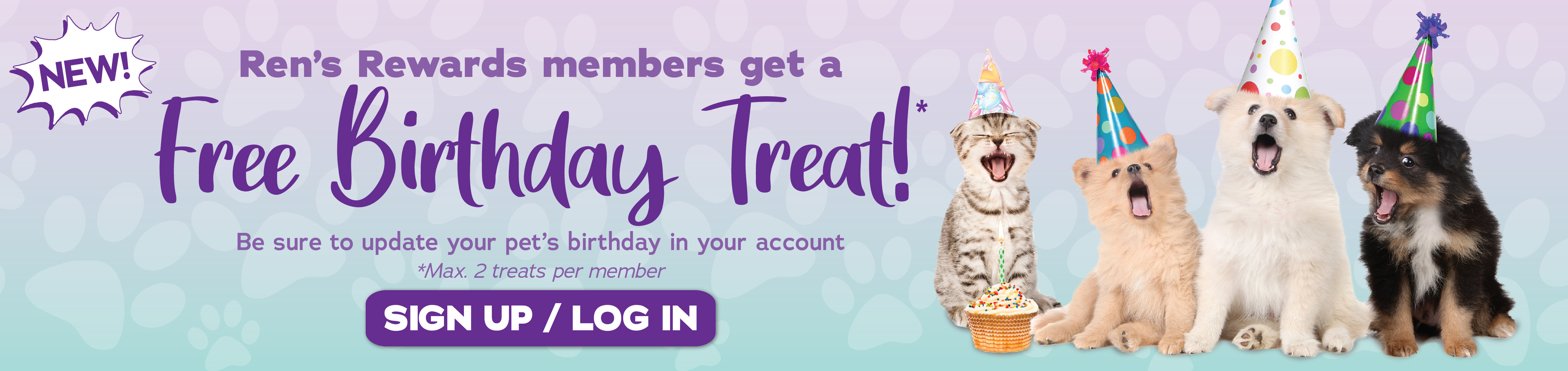 Ren's Rewards members get a Free Birthday Treat!* Max. 2 treats per member. Be sure to update your pet's birthday in your account